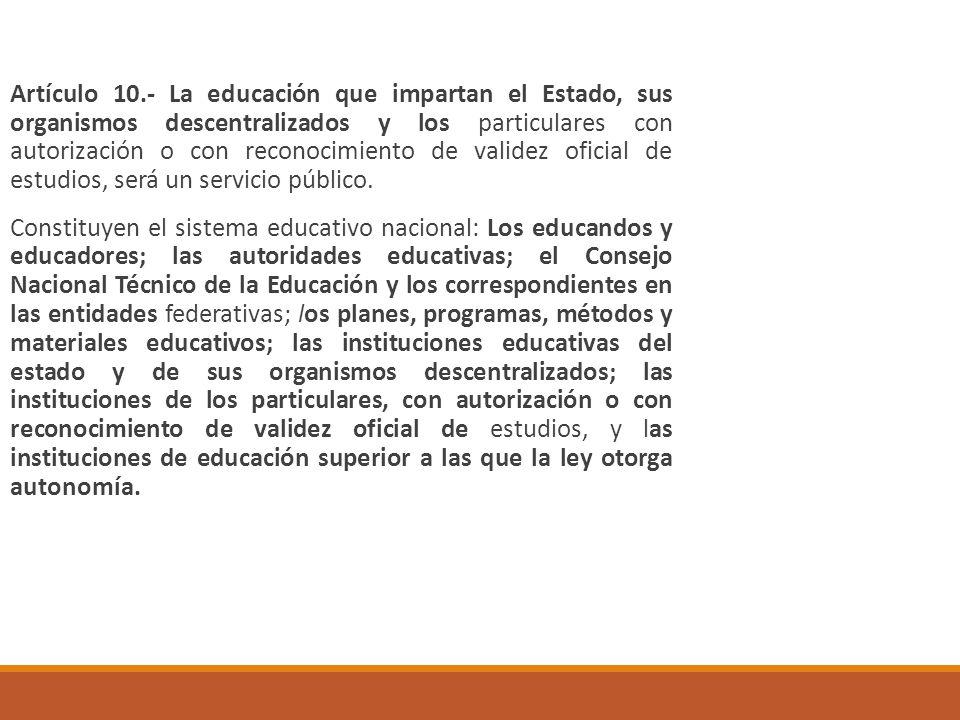 Artículo 10.- La educación que impartan el Estado, sus organismos descentralizados y los particulares con autorización o con reconocimiento de validez oficial de estudios, será un servicio público.