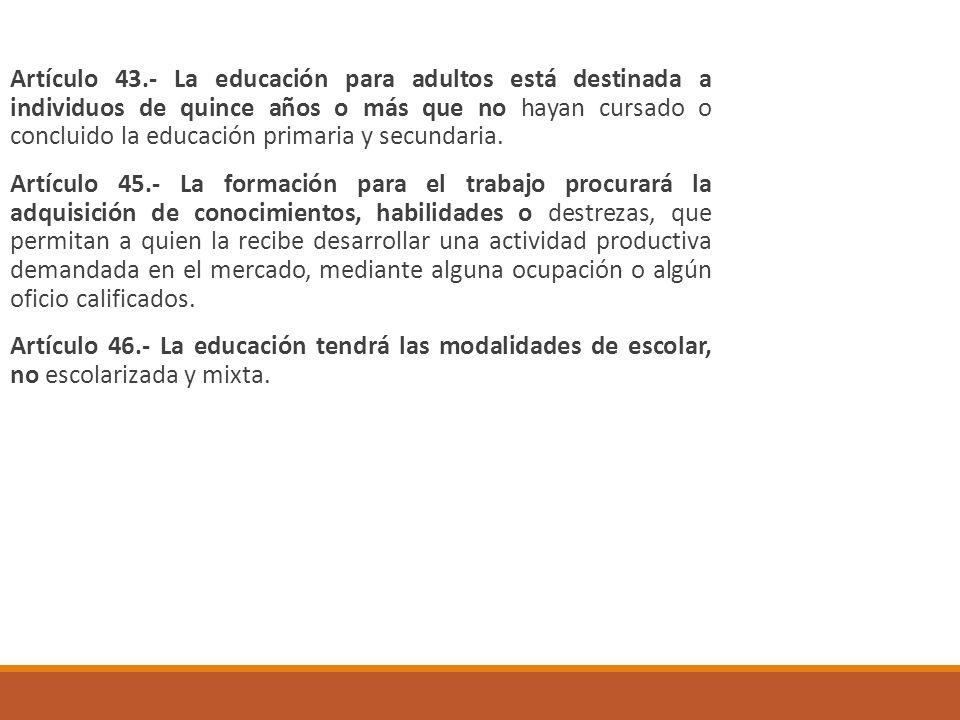Artículo 43.- La educación para adultos está destinada a individuos de quince años o más que no hayan cursado o concluido la educación primaria y secundaria.