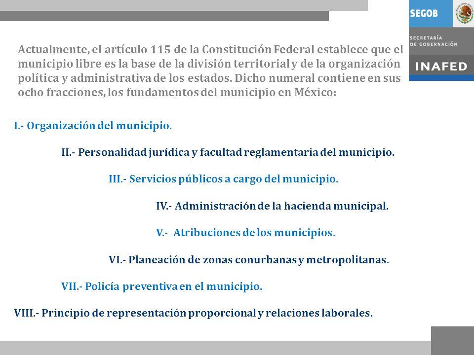 Actualmente, el artículo 115 de la Constitución Federal establece que el municipio libre es la base de la división territorial y de la organización política y administrativa de los estados. Dicho numeral contiene en sus ocho fracciones, los fundamentos del municipio en México: