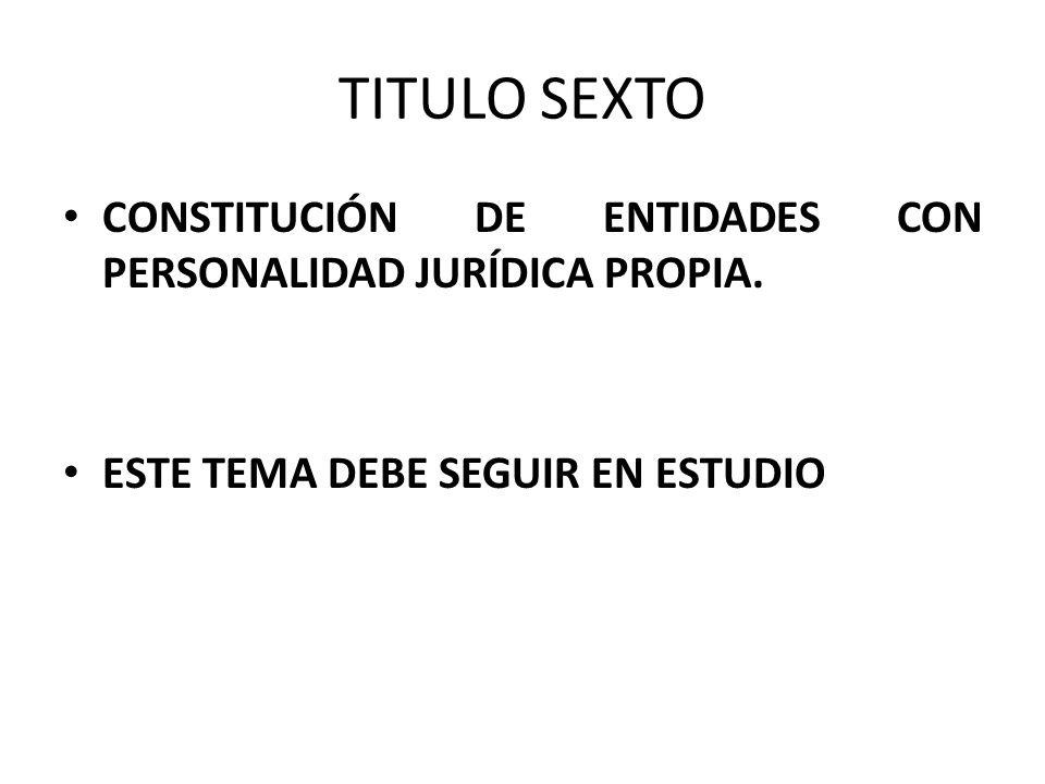 TITULO SEXTO CONSTITUCIÓN DE ENTIDADES CON PERSONALIDAD JURÍDICA PROPIA.