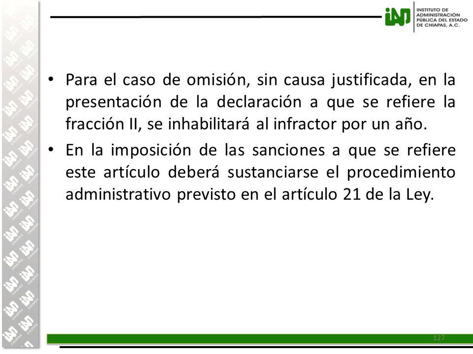 Para el caso de omisión, sin causa justificada, en la presentación de la declaración a que se refiere la fracción II, se inhabilitará al infractor por un año.