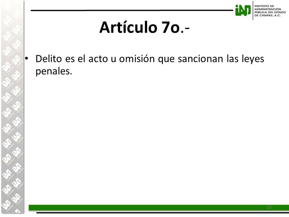 Artículo 7o.- Delito es el acto u omisión que sancionan las leyes penales.