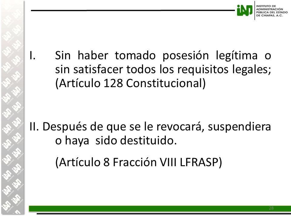 I. Sin haber tomado posesión legítima o sin satisfacer todos los requisitos legales; (Artículo 128 Constitucional)