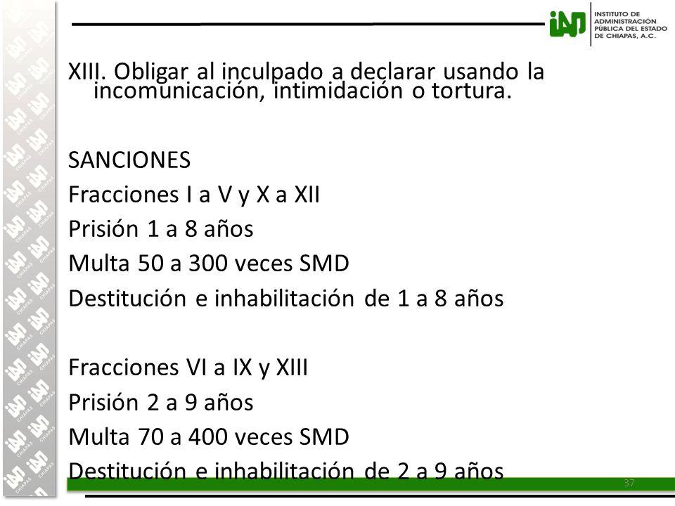 XIII. Obligar al inculpado a declarar usando la incomunicación, intimidación o tortura.