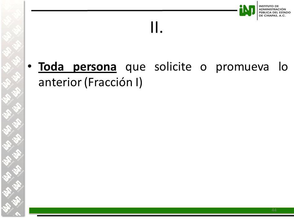 II. Toda persona que solicite o promueva lo anterior (Fracción I)