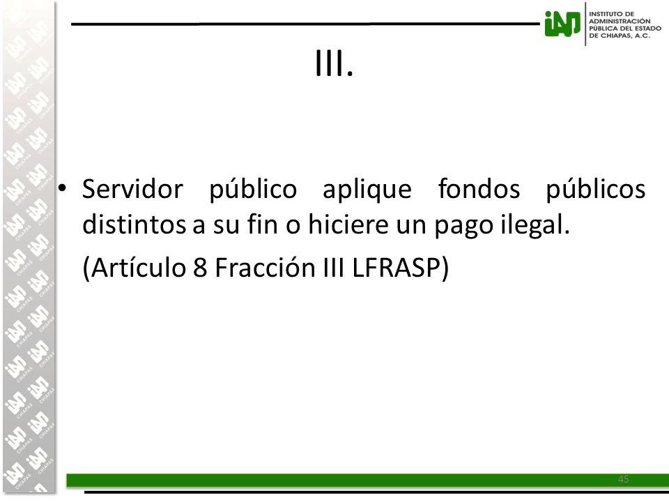 III. Servidor público aplique fondos públicos distintos a su fin o hiciere un pago ilegal.
