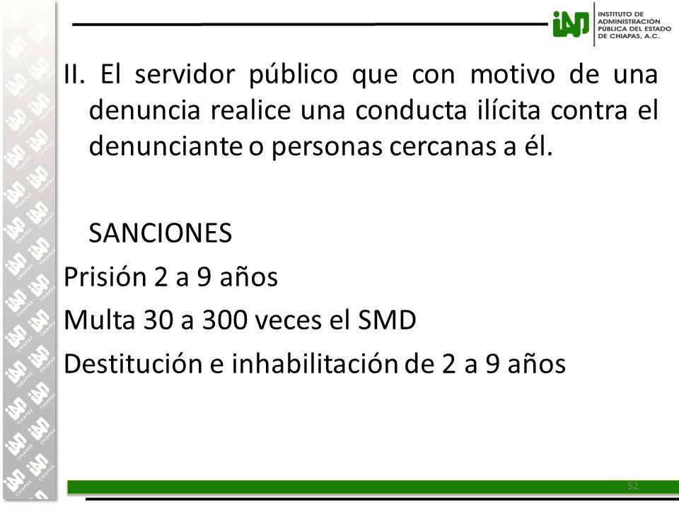 II. El servidor público que con motivo de una denuncia realice una conducta ilícita contra el denunciante o personas cercanas a él.