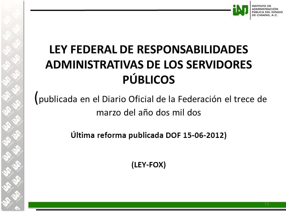 LEY FEDERAL DE RESPONSABILIDADES ADMINISTRATIVAS DE LOS SERVIDORES PÚBLICOS (publicada en el Diario Oficial de la Federación el trece de marzo del año dos mil dos Última reforma publicada DOF 15-06-2012) (LEY-FOX)