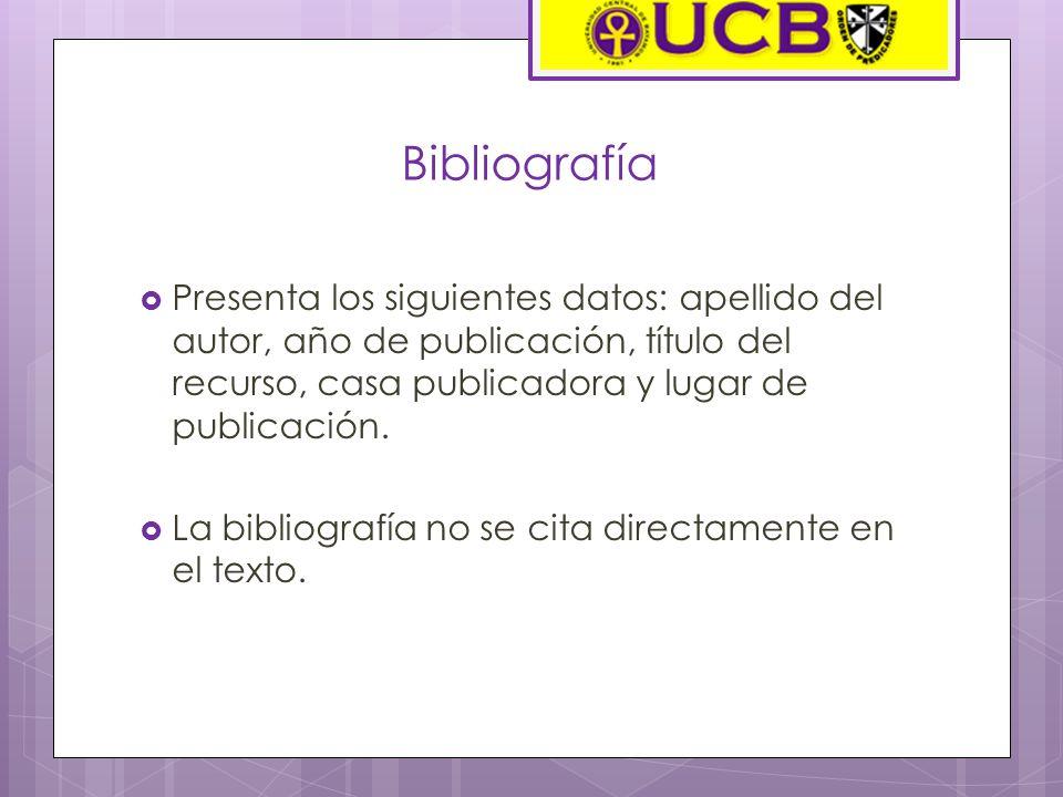 Bibliografía Presenta los siguientes datos: apellido del autor, año de publicación, título del recurso, casa publicadora y lugar de publicación.