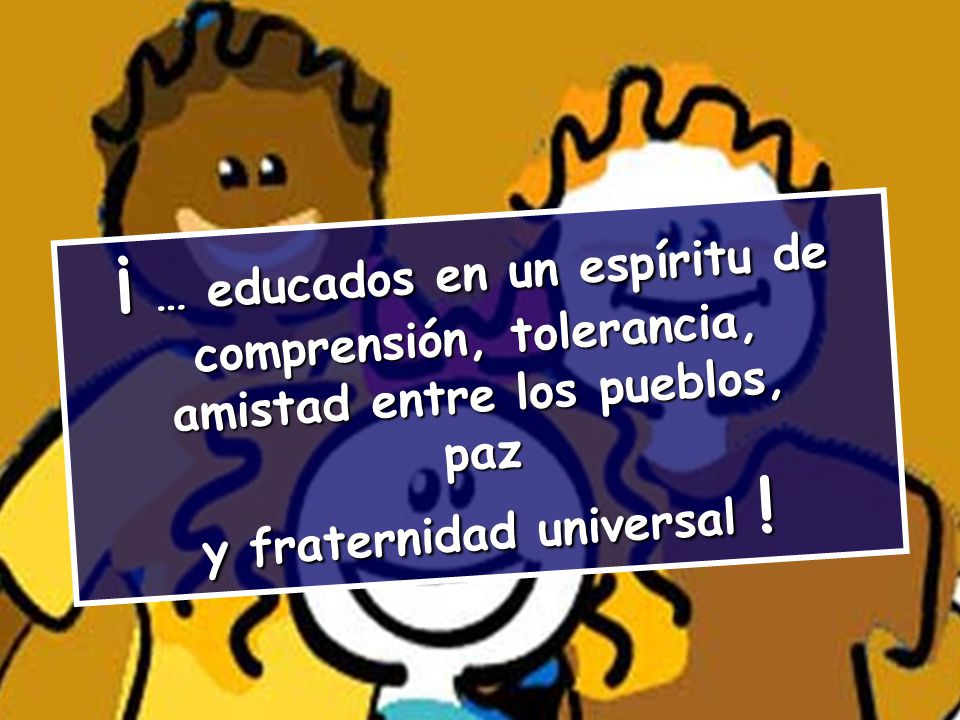 ¡ … educados en un espíritu de comprensión, tolerancia,