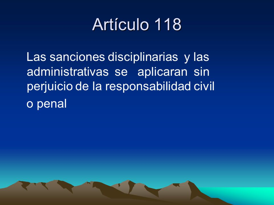 Artículo 118 Las sanciones disciplinarias y las administrativas se aplicaran sin perjuicio de la responsabilidad civil.