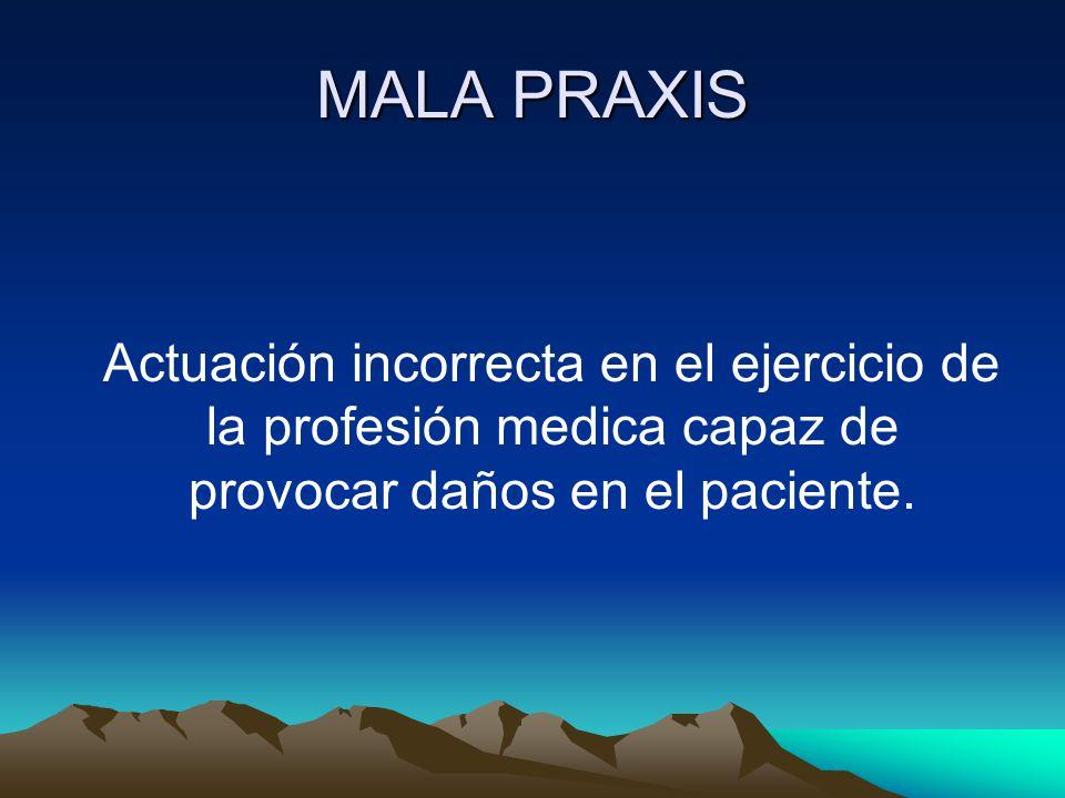MALA PRAXIS Actuación incorrecta en el ejercicio de la profesión medica capaz de provocar daños en el paciente.