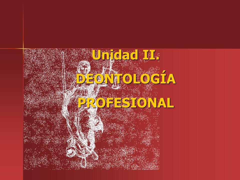 Unidad II. DEONTOLOGÍA PROFESIONAL
