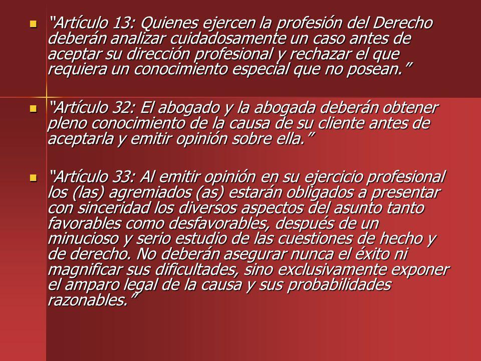 Artículo 13: Quienes ejercen la profesión del Derecho deberán analizar cuidadosamente un caso antes de aceptar su dirección profesional y rechazar el que requiera un conocimiento especial que no posean.
