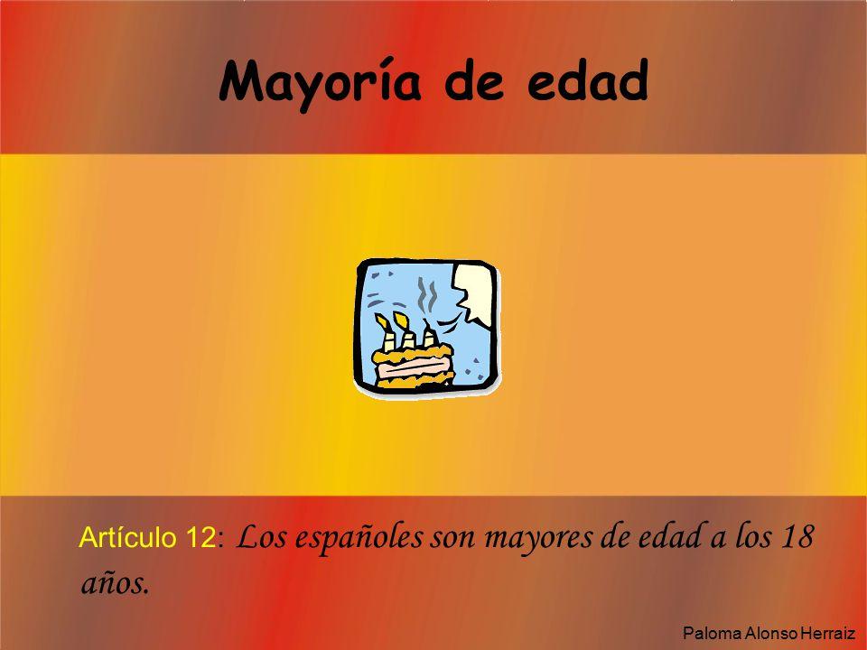 Mayoría de edad Artículo 12: Los españoles son mayores de edad a los 18 años. Paloma Alonso Herraiz
