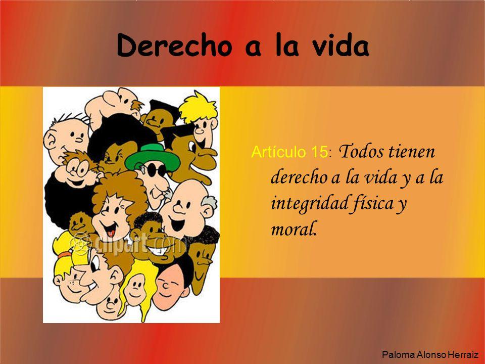 Derecho a la vida Artículo 15: Todos tienen derecho a la vida y a la integridad física y moral.