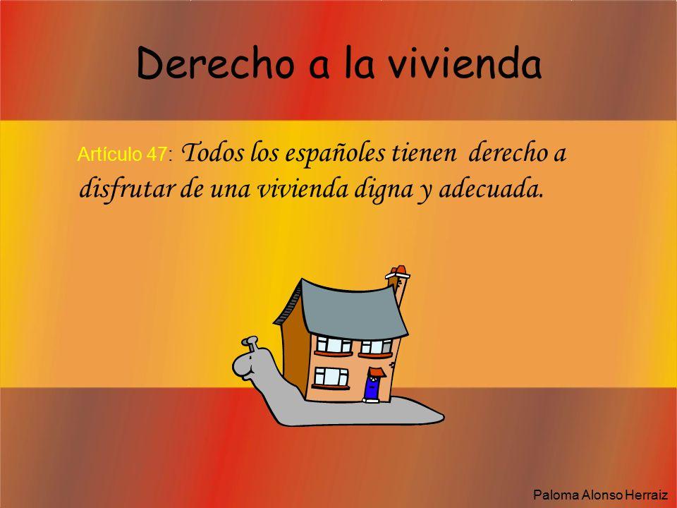 Derecho a la vivienda Artículo 47: Todos los españoles tienen derecho a disfrutar de una vivienda digna y adecuada.