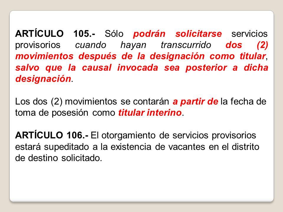 ARTÍCULO 105.- Sólo podrán solicitarse servicios provisorios cuando hayan transcurrido dos (2) movimientos después de la designación como titular, salvo que la causal invocada sea posterior a dicha designación.