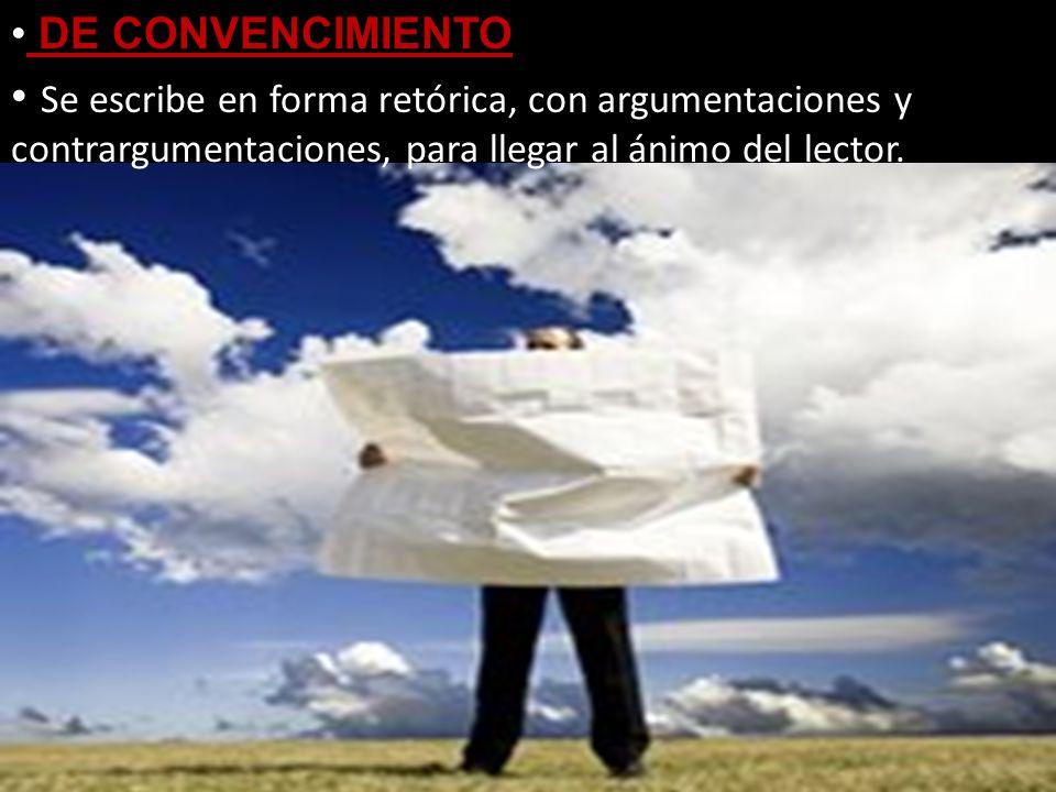 DE CONVENCIMIENTO Se escribe en forma retórica, con argumentaciones y contrargumentaciones, para llegar al ánimo del lector.
