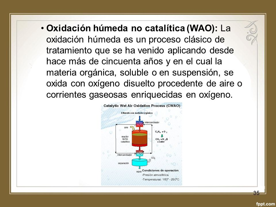 Oxidación húmeda no catalítica (WAO): La oxidación húmeda es un proceso clásico de tratamiento que se ha venido aplicando desde hace más de cincuenta años y en el cual la materia orgánica, soluble o en suspensión, se oxida con oxígeno disuelto procedente de aire o corrientes gaseosas enriquecidas en oxígeno.