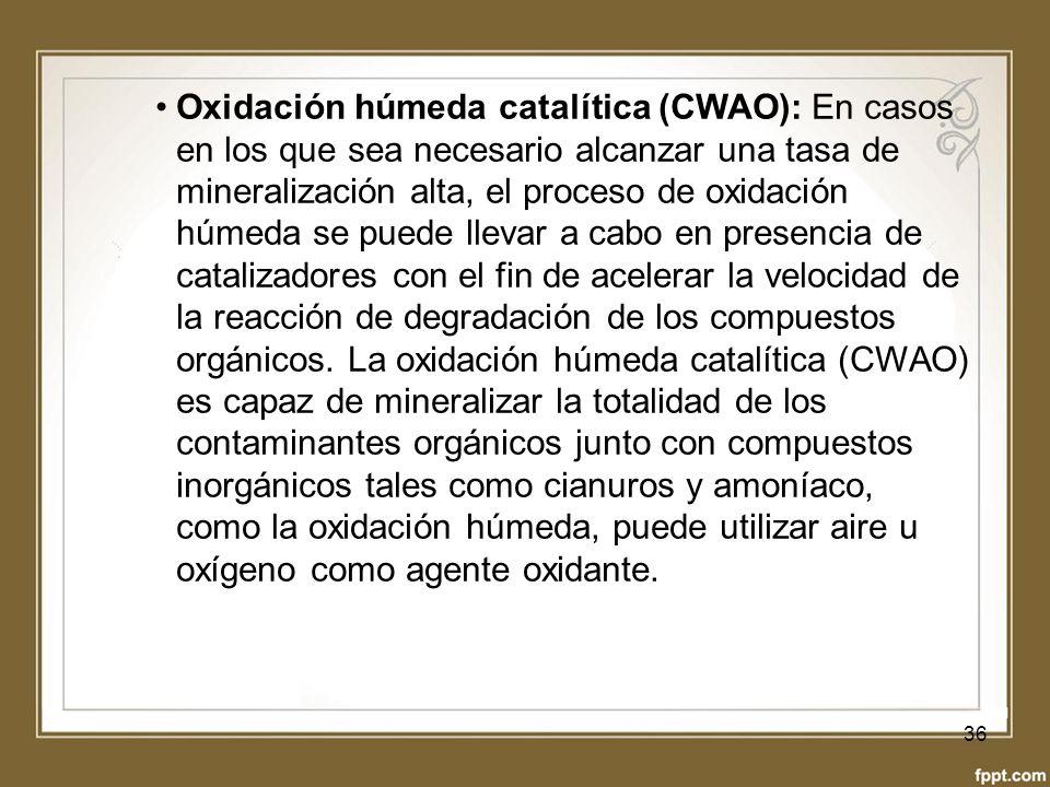Oxidación húmeda catalítica (CWAO): En casos en los que sea necesario alcanzar una tasa de mineralización alta, el proceso de oxidación húmeda se puede llevar a cabo en presencia de catalizadores con el fin de acelerar la velocidad de la reacción de degradación de los compuestos orgánicos.