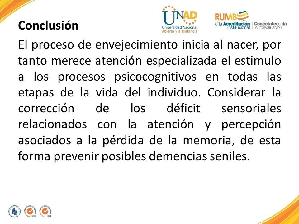 Conclusión El proceso de envejecimiento inicia al nacer, por tanto merece atención especializada el estimulo a los procesos psicocognitivos en todas las etapas de la vida del individuo.