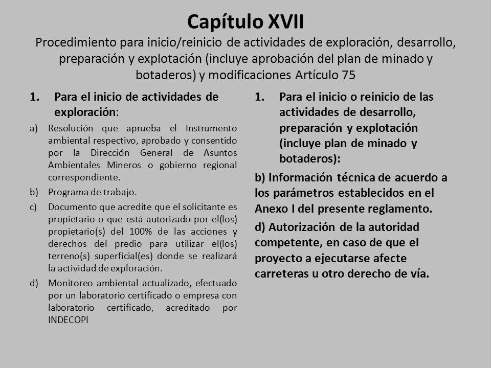 Capítulo XVII Procedimiento para inicio/reinicio de actividades de exploración, desarrollo, preparación y explotación (incluye aprobación del plan de minado y botaderos) y modificaciones Artículo 75