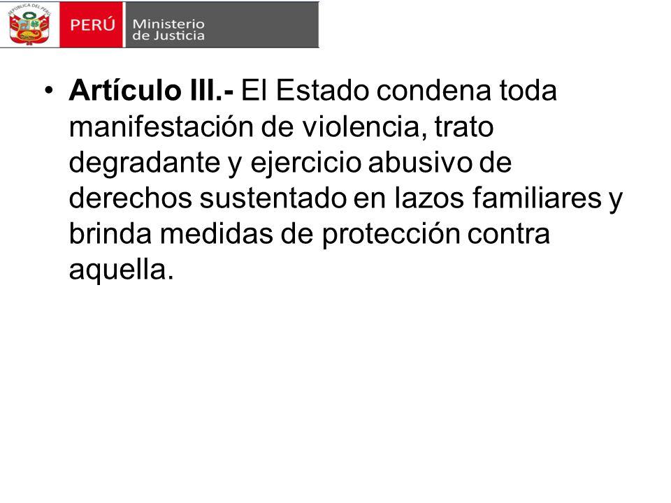 Artículo III.- El Estado condena toda manifestación de violencia, trato degradante y ejercicio abusivo de derechos sustentado en lazos familiares y brinda medidas de protección contra aquella.