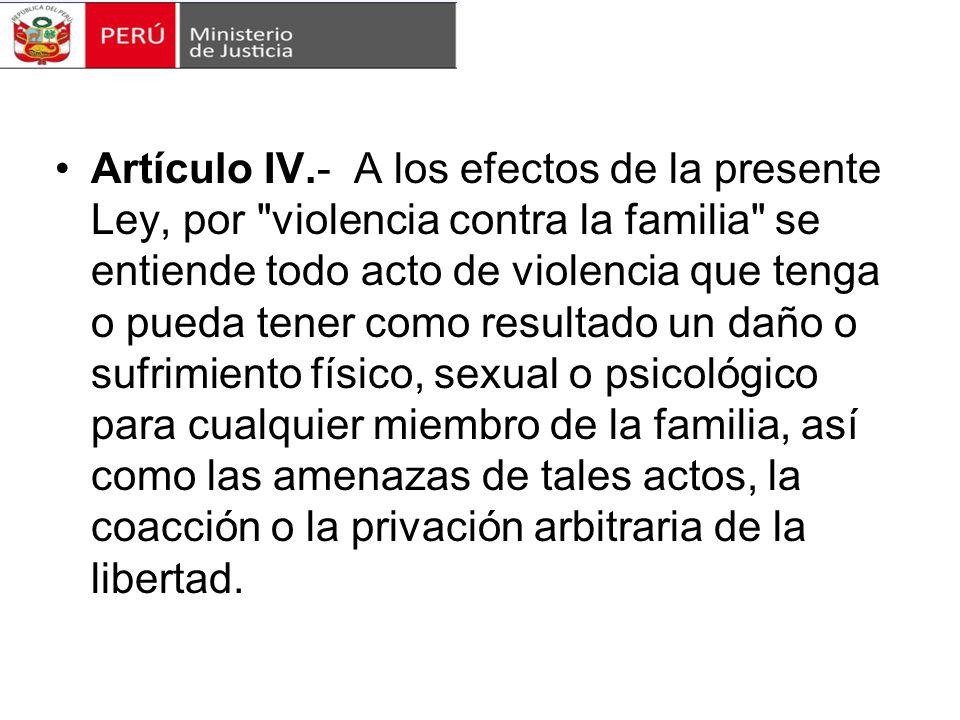 Artículo IV.- A los efectos de la presente Ley, por violencia contra la familia se entiende todo acto de violencia que tenga o pueda tener como resultado un daño o sufrimiento físico, sexual o psicológico para cualquier miembro de la familia, así como las amenazas de tales actos, la coacción o la privación arbitraria de la libertad.