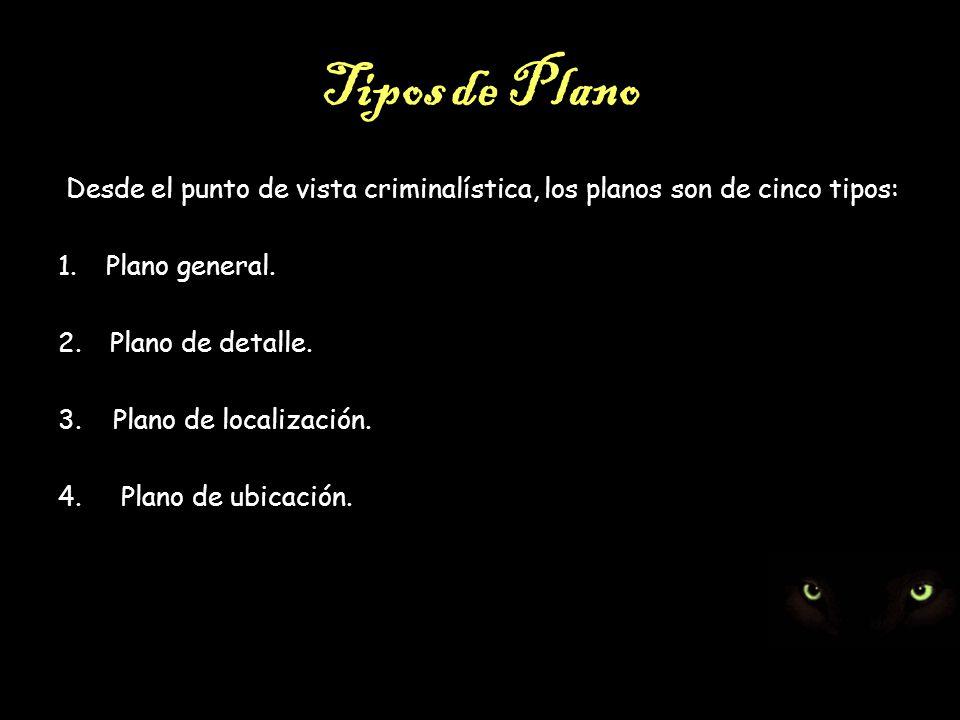 Tipos de Plano Desde el punto de vista criminalística, los planos son de cinco tipos: Plano general.