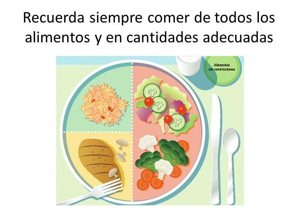 Recuerda siempre comer de todos los alimentos y en cantidades adecuadas