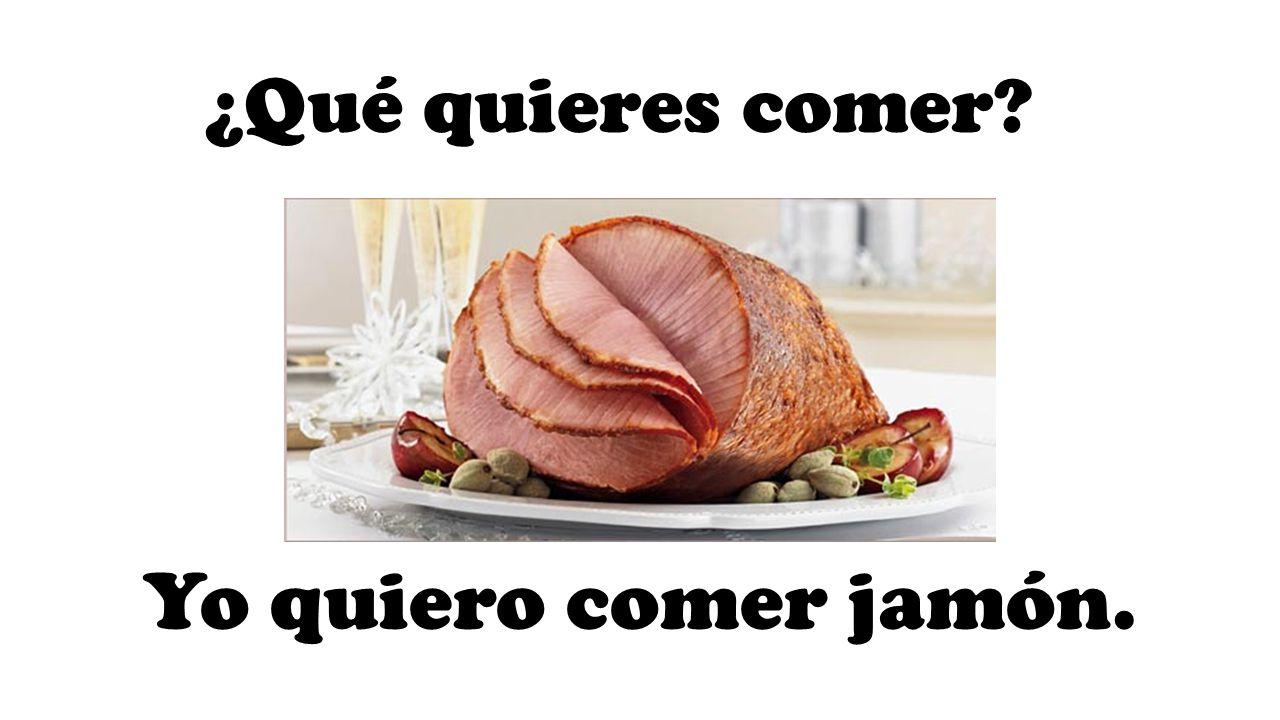 ¿Qué quieres comer Yo quiero comer jamón.