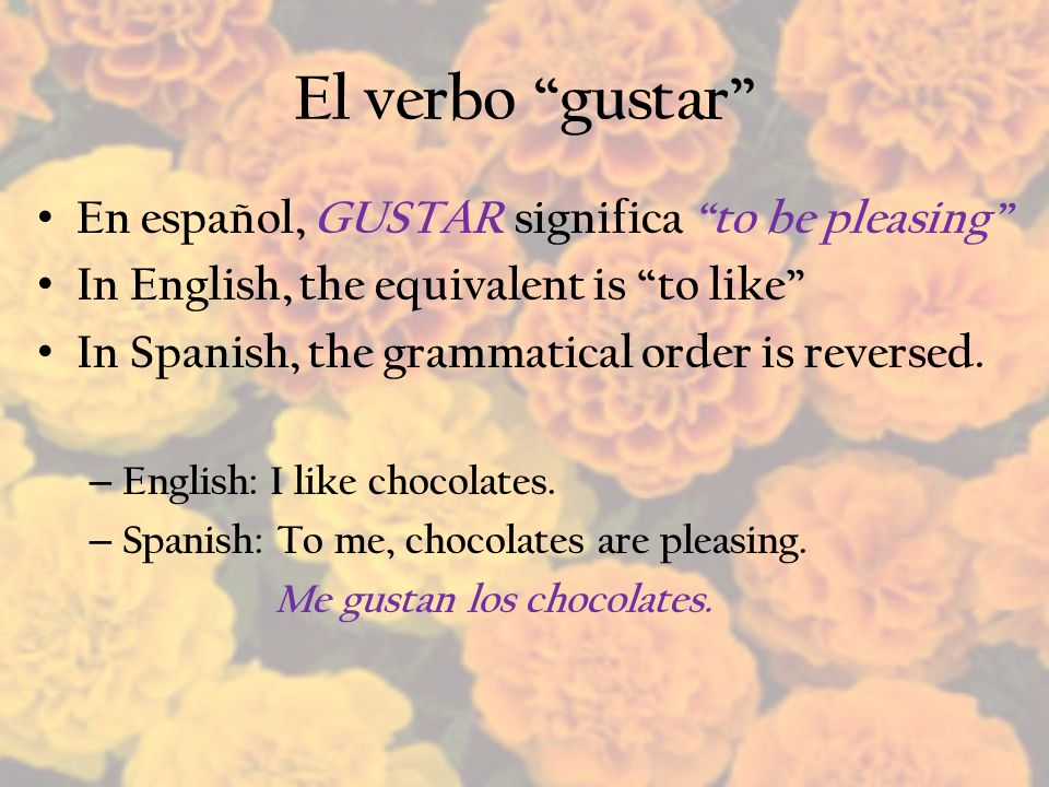 El verbo gustar En español, GUSTAR significa to be pleasing