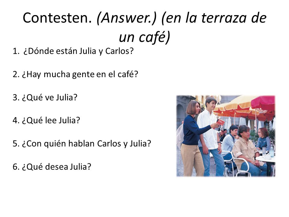 Contesten. (Answer.) (en la terraza de un café)