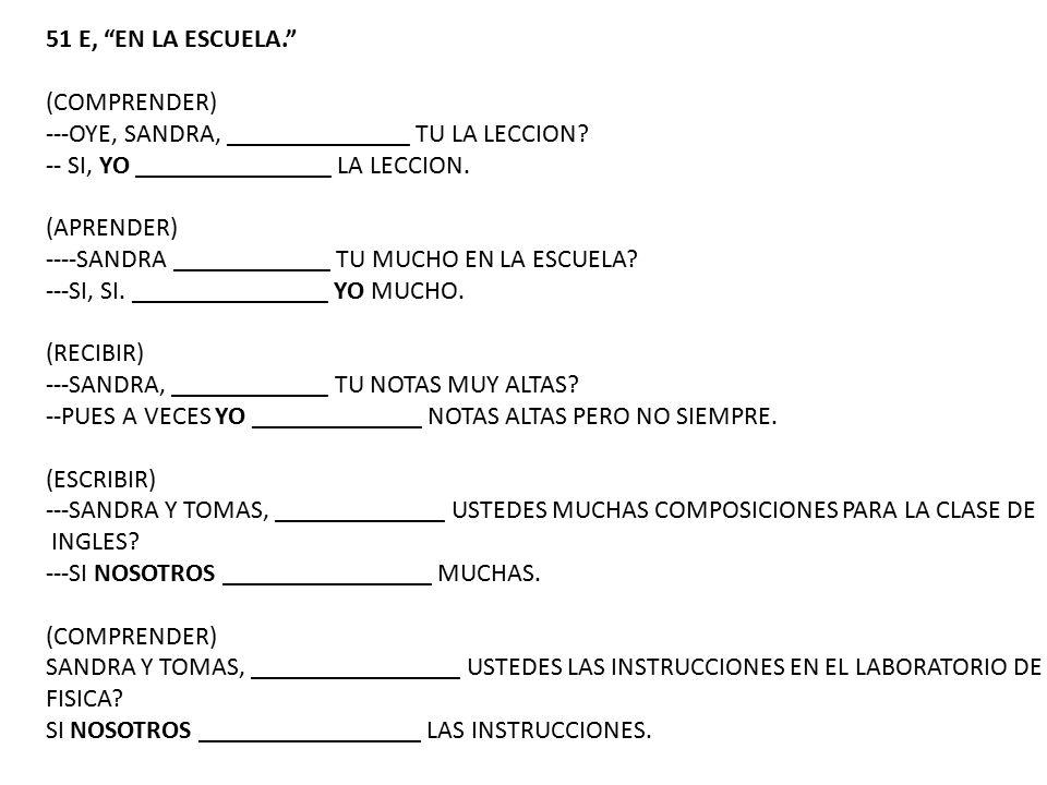 51 E, EN LA ESCUELA. (COMPRENDER) ---OYE, SANDRA, ______________ TU LA LECCION -- SI, YO _______________ LA LECCION.