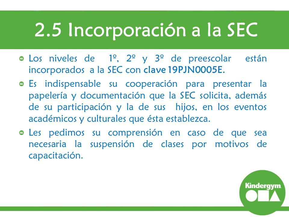 2.5 Incorporación a la SEC Los niveles de 1º, 2º y 3º de preescolar están incorporados a la SEC con clave 19PJN0005E.