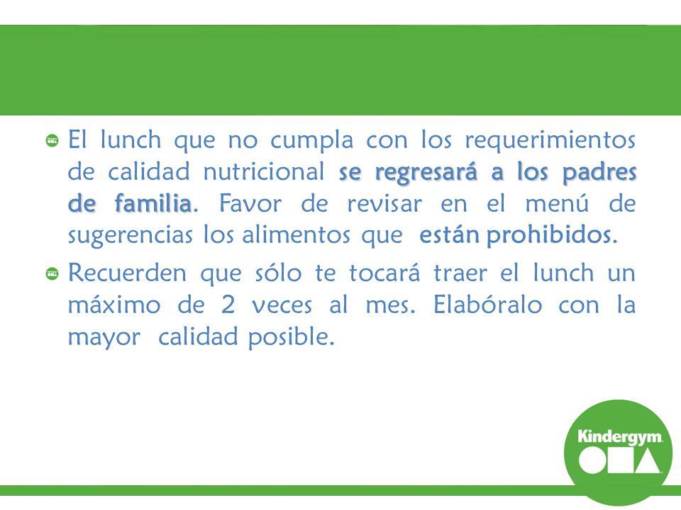 El lunch que no cumpla con los requerimientos de calidad nutricional se regresará a los padres de familia. Favor de revisar en el menú de sugerencias los alimentos que están prohibidos.