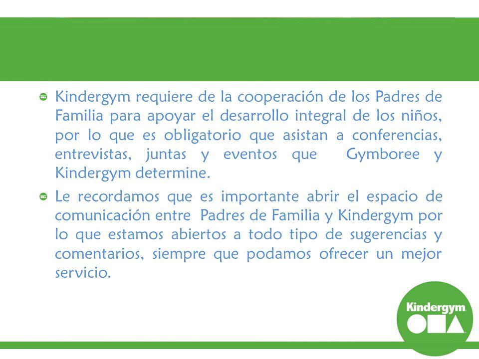 Kindergym requiere de la cooperación de los Padres de Familia para apoyar el desarrollo integral de los niños, por lo que es obligatorio que asistan a conferencias, entrevistas, juntas y eventos que Gymboree y Kindergym determine.