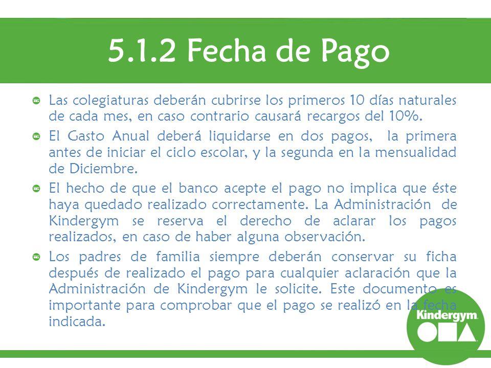 5.1.2 Fecha de Pago Las colegiaturas deberán cubrirse los primeros 10 días naturales de cada mes, en caso contrario causará recargos del 10%.