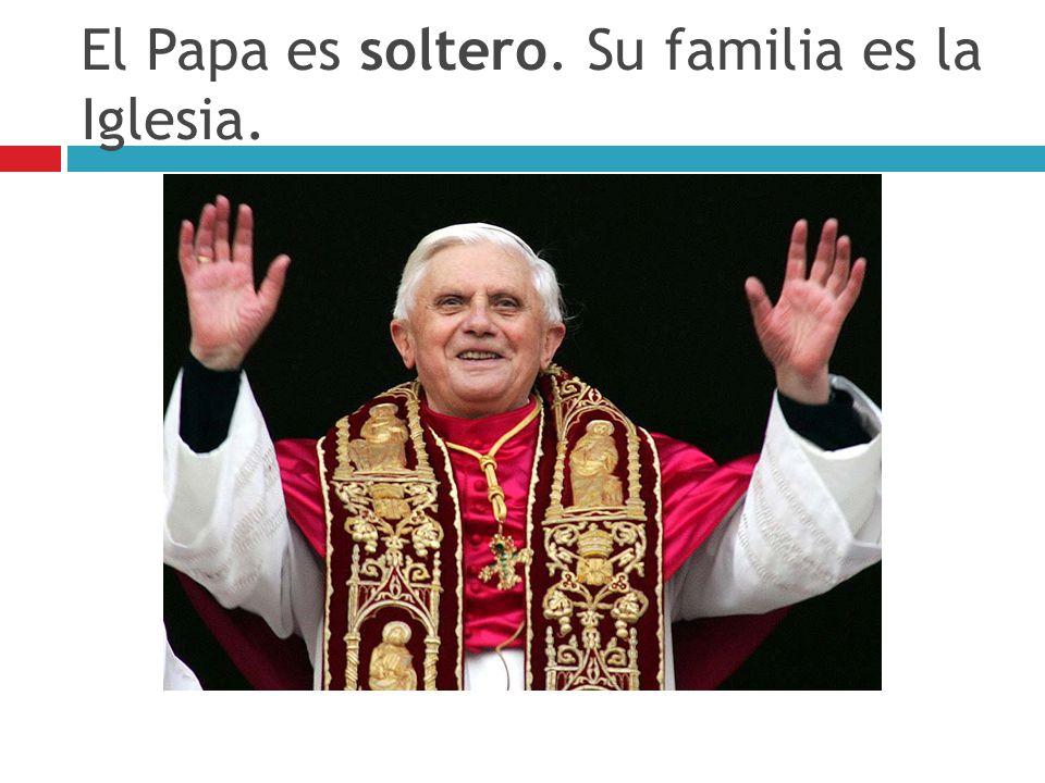 El Papa es soltero. Su familia es la Iglesia.