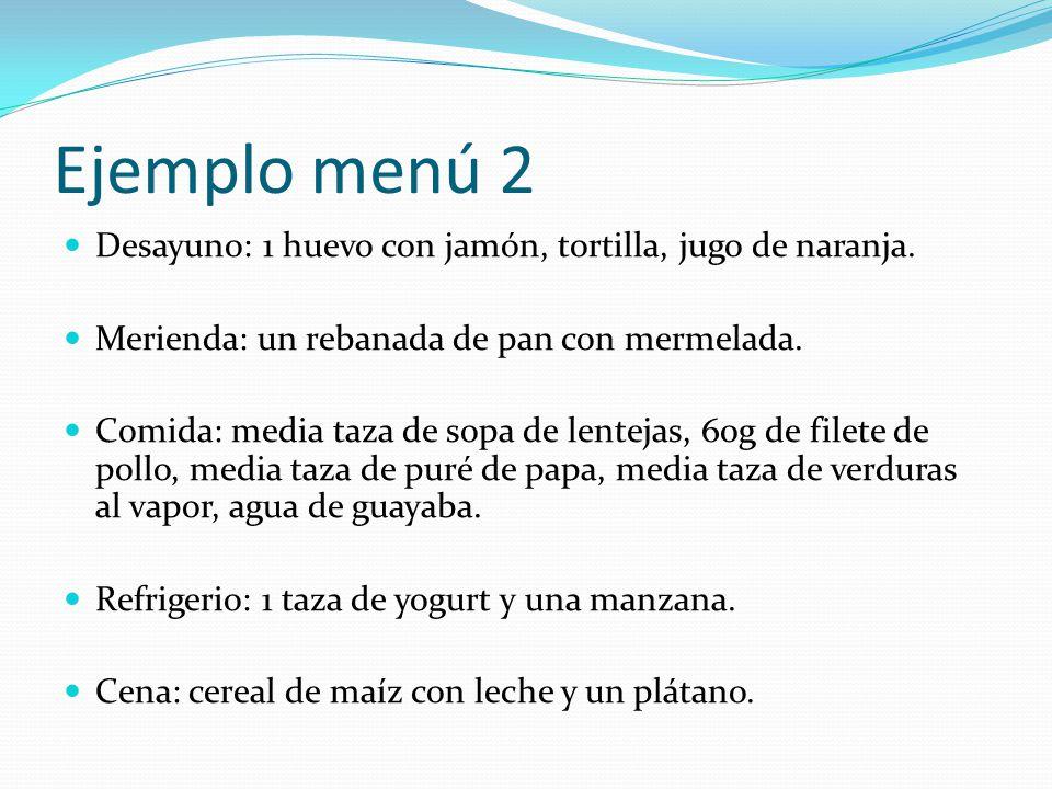 Ejemplo menú 2 Desayuno: 1 huevo con jamón, tortilla, jugo de naranja.