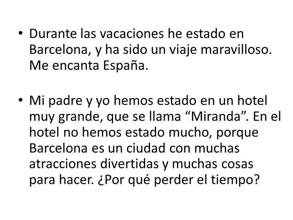 Durante las vacaciones he estado en Barcelona, y ha sido un viaje maravilloso. Me encanta España.