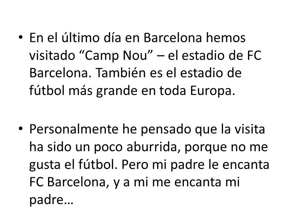 En el último día en Barcelona hemos visitado Camp Nou – el estadio de FC Barcelona. También es el estadio de fútbol más grande en toda Europa.