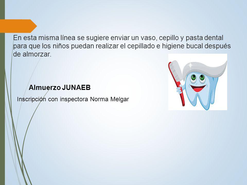 En esta misma línea se sugiere enviar un vaso, cepillo y pasta dental para que los niños puedan realizar el cepillado e higiene bucal después de almorzar.