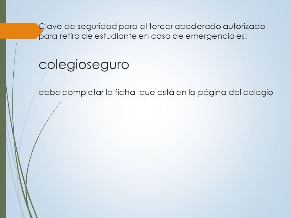 Clave de seguridad para el tercer apoderado autorizado para retiro de estudiante en caso de emergencia es: colegioseguro debe completar la ficha que está en la página del colegio