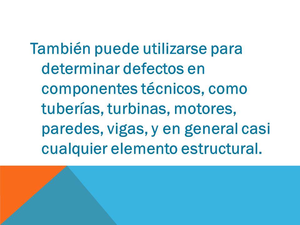 También puede utilizarse para determinar defectos en componentes técnicos, como tuberías, turbinas, motores, paredes, vigas, y en general casi cualquier elemento estructural.