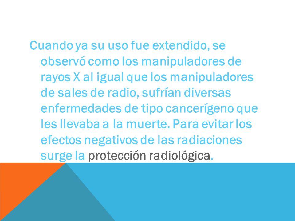 Cuando ya su uso fue extendido, se observó como los manipuladores de rayos X al igual que los manipuladores de sales de radio, sufrían diversas enfermedades de tipo cancerígeno que les llevaba a la muerte.