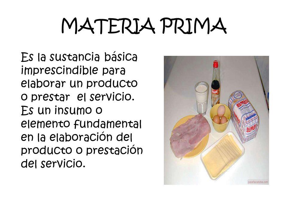 MATERIA PRIMA Es la sustancia básica imprescindible para elaborar un producto o prestar el servicio.