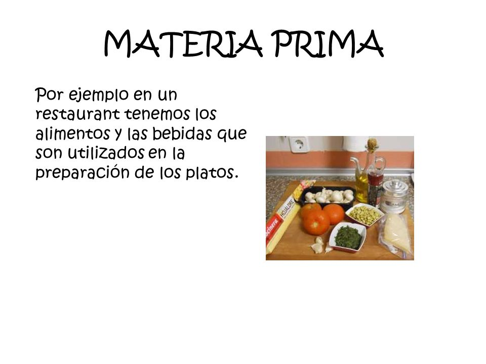 MATERIA PRIMA Por ejemplo en un restaurant tenemos los alimentos y las bebidas que son utilizados en la preparación de los platos.