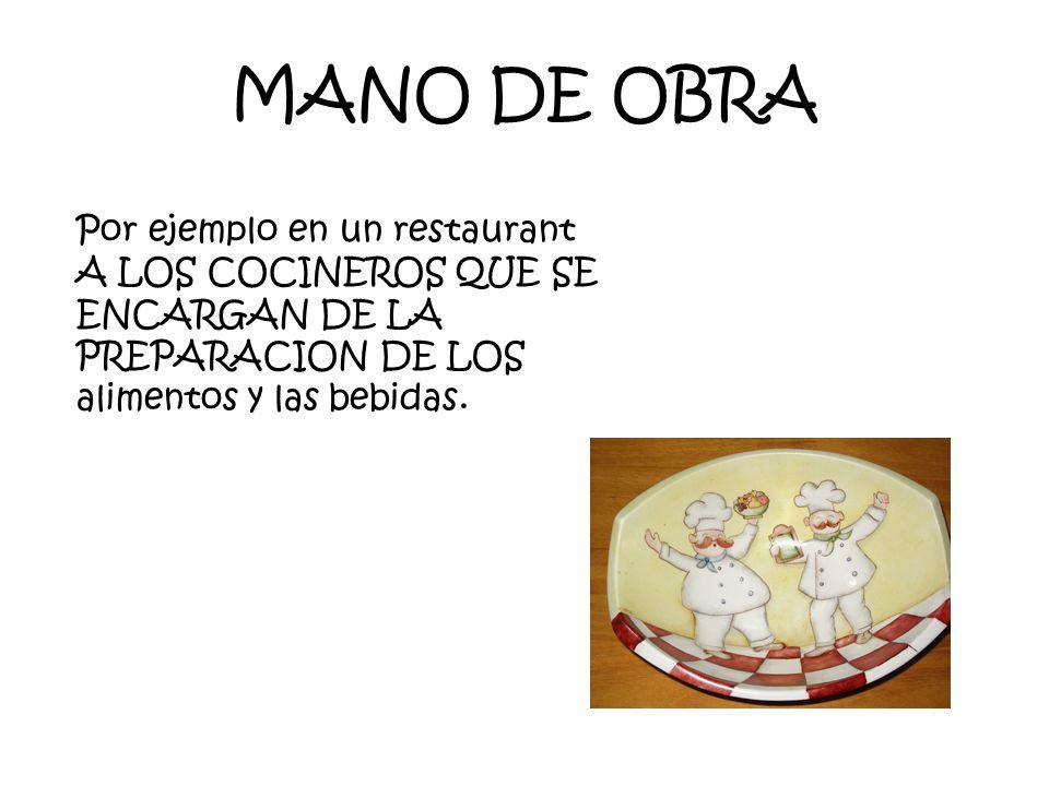 MANO DE OBRA Por ejemplo en un restaurant A LOS COCINEROS QUE SE ENCARGAN DE LA PREPARACION DE LOS alimentos y las bebidas.